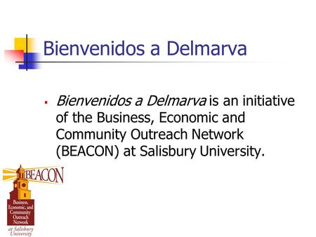 Bienvenidos a Delmarva  Bienvenidos a Delmarva is an initiative of the Business, Economic and Community Outreach Network (BEACON) at Salisbury University.