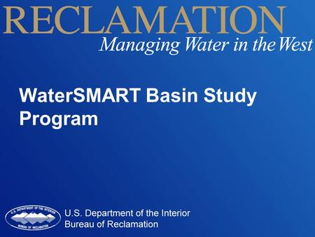 WaterSMART Basin Study Program. SECURE Water Act Section 9503 Directs the Secretary to establish a climate change adaptation program which includes –Assess.