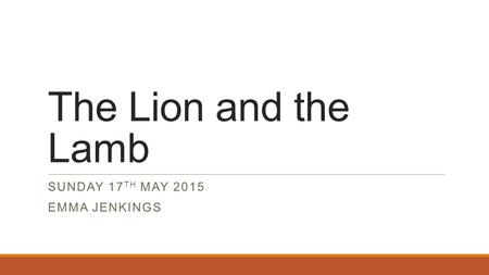 The Lion and the Lamb SUNDAY 17 TH MAY 2015 EMMA JENKINGS.