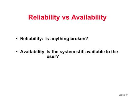 Lecture 4 1 Reliability vs Availability Reliability: Is anything broken? Availability: Is the system still available to the user?