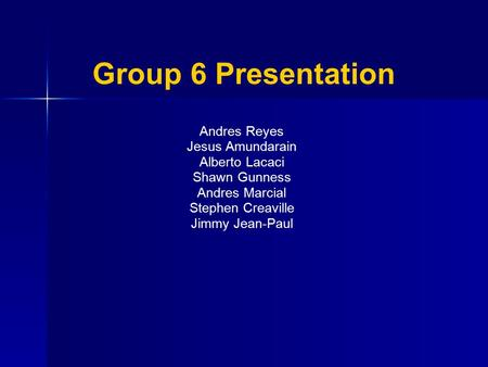 Group 6 Presentation Andres Reyes Jesus Amundarain Alberto Lacaci Shawn Gunness Andres Marcial Stephen Creaville Jimmy Jean-Paul.