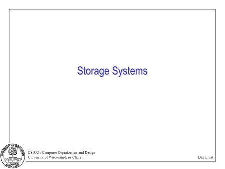 CS 352 : Computer Organization and Design University of Wisconsin-Eau Claire Dan Ernst Storage Systems.