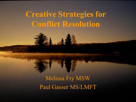 Creative Strategies for Conflict Resolution Melissa Fry MSW Paul Gasser MS/LMFT.