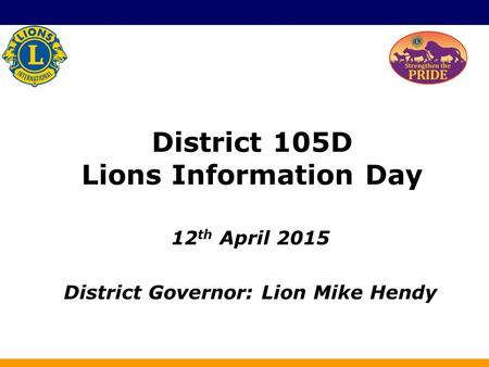 District 105D Lions Information Day 12 th April 2015 District Governor: Lion Mike Hendy.