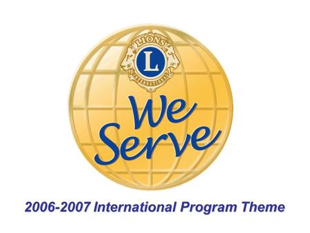 "2006-2007 International Program Theme. ""We serve"" the members, communities & the world."