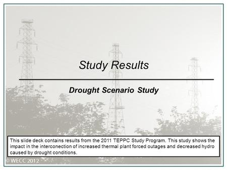 Study Results Drought Scenario Study This slide deck contains results from the 2011 TEPPC Study Program. This study shows the impact in the interconection.