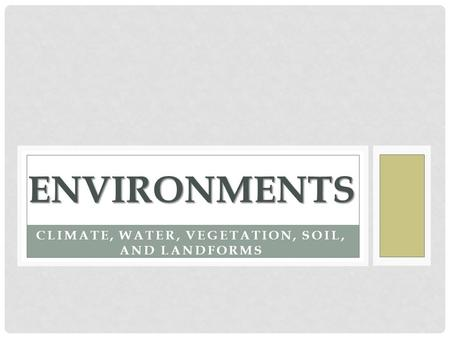 CLIMATE, WATER, VEGETATION, SOIL, AND LANDFORMS ENVIRONMENTS.