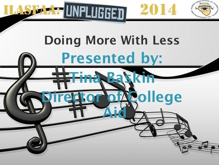 ILASFAA: 2014 Doing More With Less Presented by: Tina Baskin Director of College Aid.