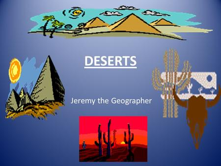 DESERTS Jeremy the Geographer.