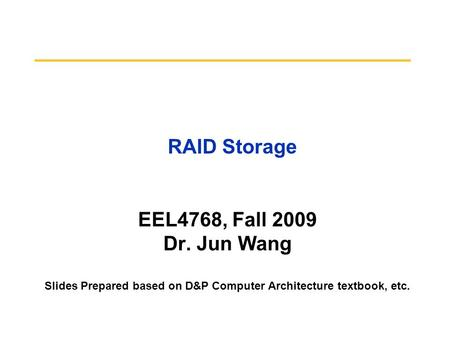 RAID Storage EEL4768, Fall 2009 Dr. Jun Wang Slides Prepared based on D&P Computer Architecture textbook, etc.