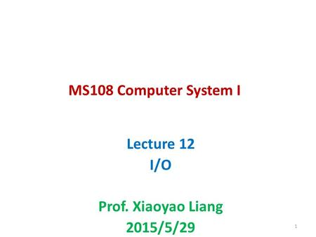 MS108 Computer System I Lecture 12 I/O Prof. Xiaoyao Liang 2015/5/29 1.