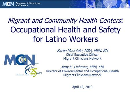 Migrant and Community Health Centers : Occupational Health and Safety for Latino Workers Karen Mountain, MBA, MSN, RN Chief Executive Officer Migrant Clinicians.