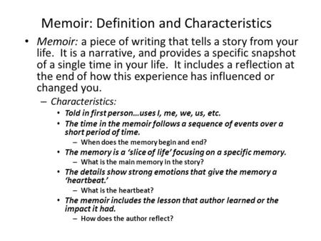 Memoir: Definition and Characteristics Memoir: a piece of writing that tells a story from your life. It is a narrative, and provides a specific snapshot.