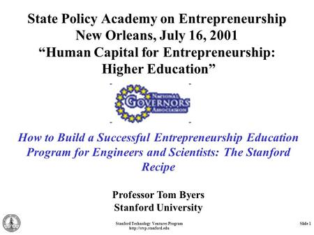 "Stanford Technology Ventures Program  Slide 1 State Policy Academy on Entrepreneurship New Orleans, July 16, 2001 ""Human Capital."