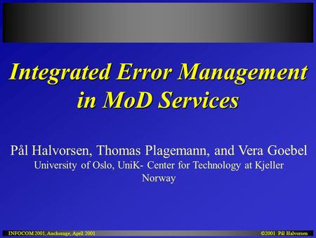 ©2001 Pål HalvorsenINFOCOM 2001, Anchorage, April 2001 Integrated Error Management in MoD Services Pål Halvorsen, Thomas Plagemann, and Vera Goebel University.