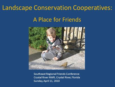 Landscape Conservation Cooperatives: A Place for Friends Southeast Regional Friends Conference Crystal River NWR, Crystal River, Florida Sunday, April.