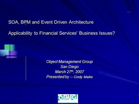 SOA, BPM and Event Driven Architecture Applicability to Financial Services' Business Issues? Object Management Group San Diego March 27 th, 2007 Presented.