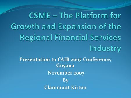 Presentation to CAIB 2007 Conference, Guyana November 2007 By Claremont Kirton.