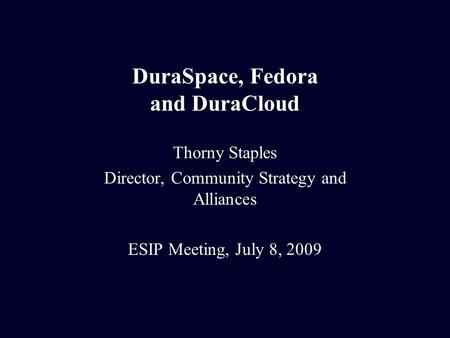 DuraSpace, Fedora and DuraCloud Thorny Staples Director, Community Strategy and Alliances ESIP Meeting, July 8, 2009.