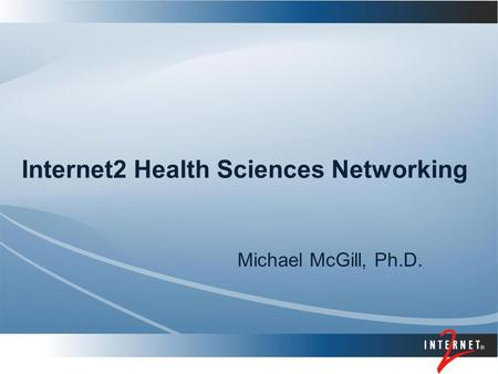 Internet2 Health Sciences Networking Michael McGill, Ph.D.