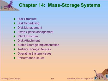 Silberschatz, Galvin and Gagne  2002 13.1 Operating System Concepts Chapter 14: Mass-Storage Systems Disk Structure Disk Scheduling Disk Management Swap-Space.