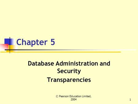 © Pearson Education Limited, 20041 Chapter 5 Database Administration and Security Transparencies.