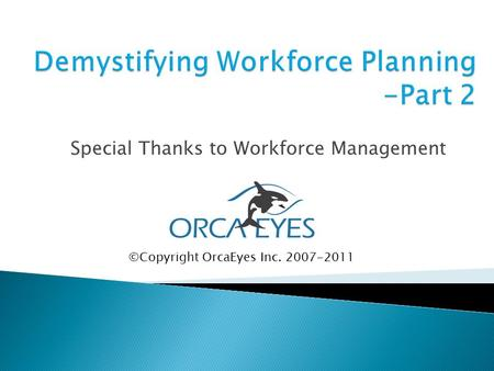 Special Thanks to Workforce Management ©Copyright OrcaEyes Inc. 2007-2011.