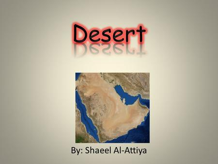 By: Shaeel Al-Attiya. About the deserts The Deserts are very hot and dry. They are also cold in the winter. There are cold deserts. The deserts in the.