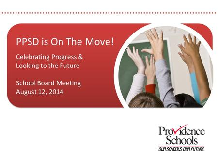 PPSD is On The Move! Celebrating Progress & Looking to the Future School Board Meeting August 12, 2014 PPSD is On The Move! Celebrating Progress & Looking.