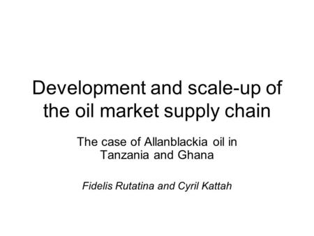 Development and scale-up of the oil market supply chain The case of Allanblackia oil in Tanzania and Ghana Fidelis Rutatina and Cyril Kattah.