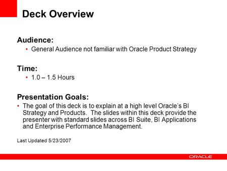 Deck Overview Audience: General Audience not familiar with Oracle Product Strategy Time: 1.0 – 1.5 Hours Presentation Goals: The goal of this deck is to.