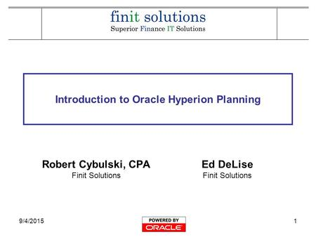 9/4/20151 Introduction to Oracle Hyperion Planning Robert Cybulski, CPA Finit Solutions Ed DeLise Finit Solutions.