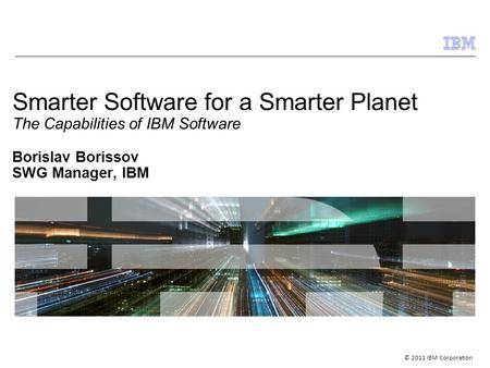 © 2011 IBM Corporation Smarter Software for a Smarter Planet The Capabilities of IBM Software Borislav Borissov SWG Manager, IBM.