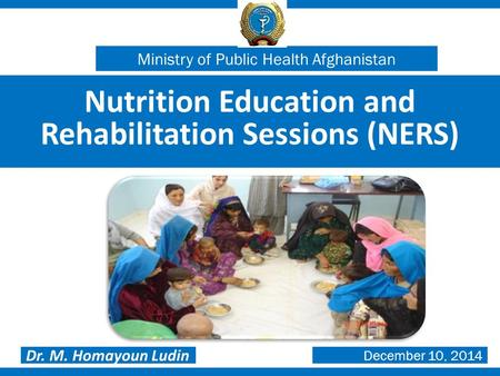 Nutrition Education and Rehabilitation Sessions (NERS) Dr. M. Homayoun Ludin Ministry of Public Health Afghanistan December 10, 2014.