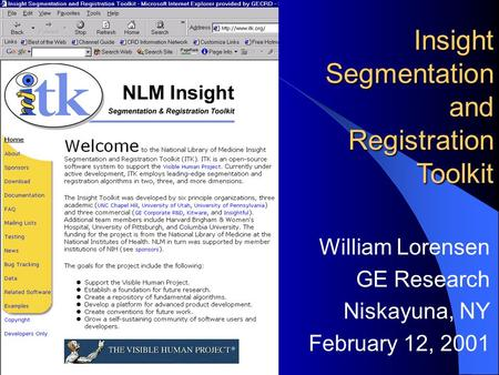 William Lorensen GE Research Niskayuna, NY February 12, 2001 Insight Segmentation and Registration Toolkit.