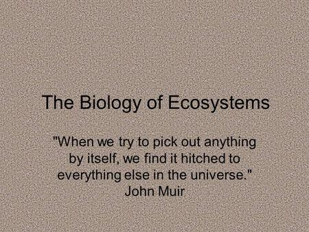 The Biology of Ecosystems When we try to pick out anything by itself, we find it hitched to everything else in the universe. John Muir.