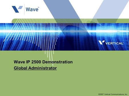 ©2007 Vertical Communications, Inc. Wave IP 2500 Demonstration Global Administrator.