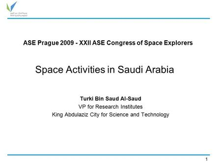 Space Activities in Saudi Arabia Turki Bin Saud Al-Saud VP for Research Institutes King Abdulaziz City for Science and Technology 1 ASE Prague 2009 - XXII.
