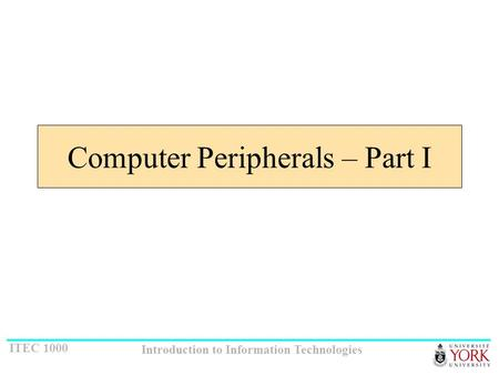ITEC 1000 Introduction to Information Technologies Computer Peripherals – Part I.