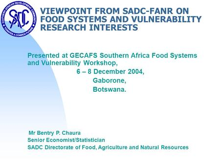 VIEWPOINT FROM SADC-FANR ON FOOD SYSTEMS AND VULNERABILITY RESEARCH INTERESTS Presented at GECAFS Southern Africa Food Systems and Vulnerability Workshop,