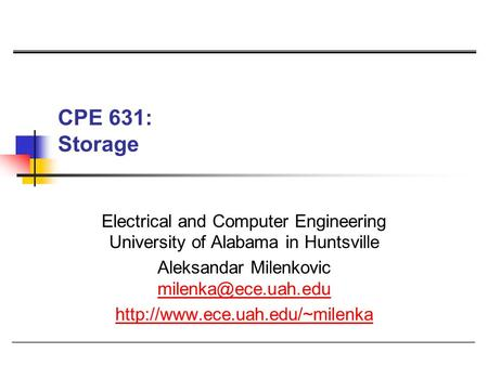 CPE 631: Storage Electrical and Computer Engineering University of Alabama in Huntsville Aleksandar Milenkovic