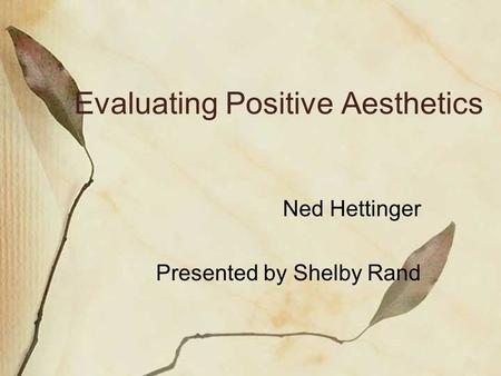 Evaluating Positive Aesthetics Ned Hettinger Presented by Shelby Rand.