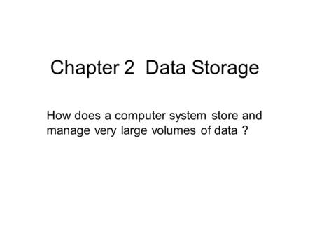 Chapter 2 Data Storage How does a computer system store and manage very large volumes of data ?