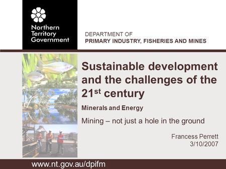 DEPARTMENT OF PRIMARY INDUSTRY, FISHERIES AND MINES Sustainable development and the challenges of the 21 st century Minerals and Energy Mining – not just.