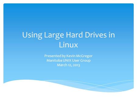 Using Large Hard Drives in Linux Presented by Kevin McGregor Manitoba UNIX User Group March 12, 2013.