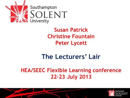 Susan Patrick Christine Fountain Peter Lycett The Lecturers' Lair HEA/SEEC Flexible Learning conference 22-23 July 2013.