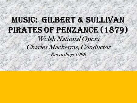 MUSIC: Gilbert & Sullivan PIRATES OF PENZANCE (1879) Welsh National Opera Charles Mackerras, Conductor Recording: 1993.