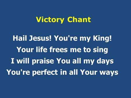 Victory Chant Hail Jesus! You're my King! Your life frees me to sing I will praise You all my days You're perfect in all Your ways.