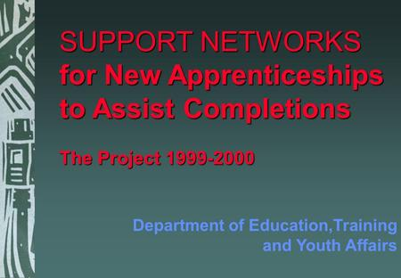 SUPPORT NETWORKS for New Apprenticeships to Assist Completions The Project 1999-2000 Department of Education,Training and Youth Affairs.
