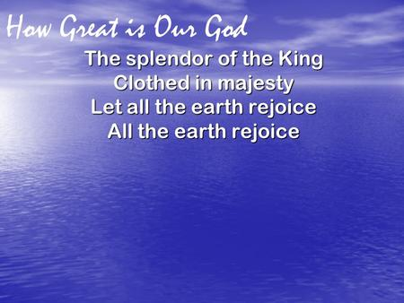 How Great is Our God The splendor of the King Clothed in majesty Let all the earth rejoice All the earth rejoice.